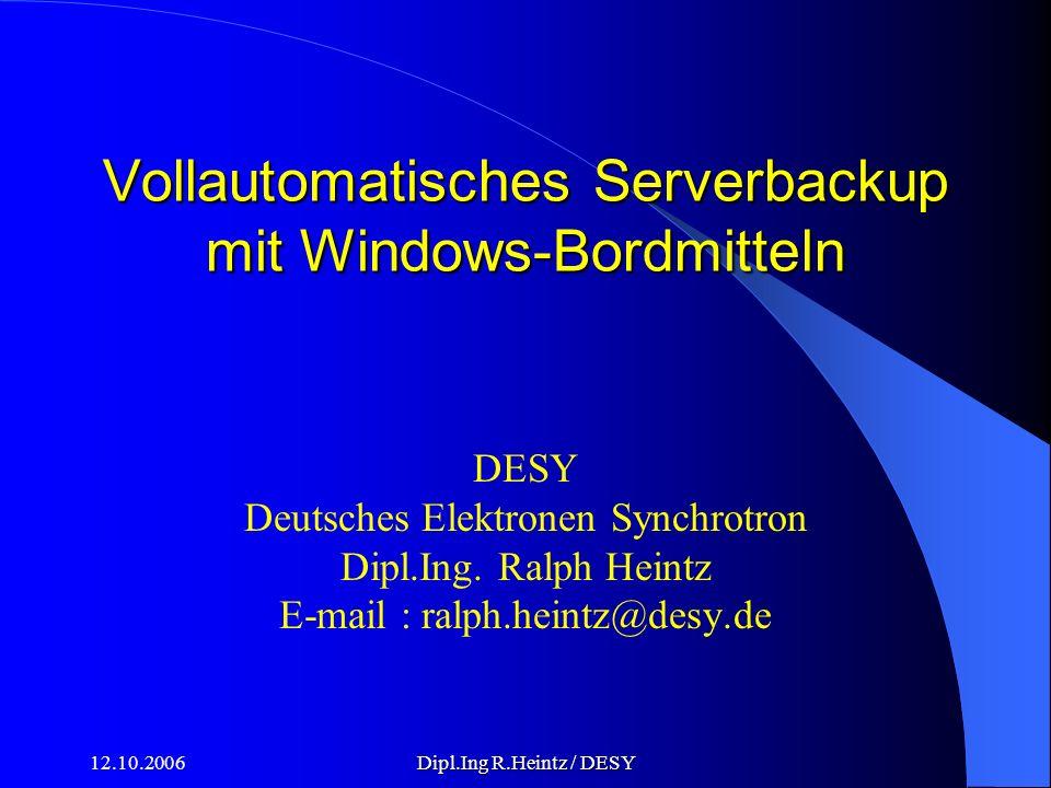 12.10.2006Dipl.Ing R.Heintz / DESY Vollautomatisches Serverbackup mit Windows-Bordmitteln DESY Deutsches Elektronen Synchrotron Dipl.Ing.