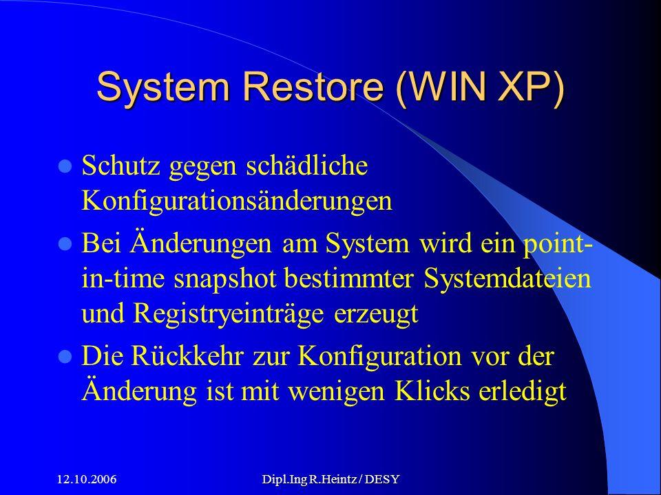 12.10.2006Dipl.Ing R.Heintz / DESY System Restore (WIN XP) Schutz gegen schädliche Konfigurationsänderungen Bei Änderungen am System wird ein point- in-time snapshot bestimmter Systemdateien und Registryeinträge erzeugt Die Rückkehr zur Konfiguration vor der Änderung ist mit wenigen Klicks erledigt