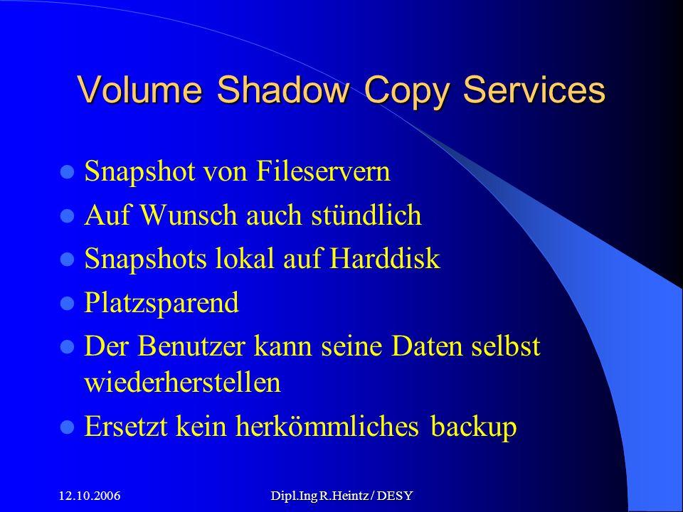 12.10.2006Dipl.Ing R.Heintz / DESY Volume Shadow Copy Services Snapshot von Fileservern Auf Wunsch auch stündlich Snapshots lokal auf Harddisk Platzsparend Der Benutzer kann seine Daten selbst wiederherstellen Ersetzt kein herkömmliches backup