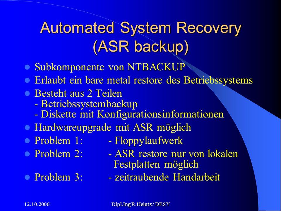 12.10.2006Dipl.Ing R.Heintz / DESY Automated System Recovery (ASR backup) Subkomponente von NTBACKUP Erlaubt ein bare metal restore des Betriebssystems Besteht aus 2 Teilen - Betriebssystembackup - Diskette mit Konfigurationsinformationen Hardwareupgrade mit ASR möglich Problem 1: - Floppylaufwerk Problem 2:- ASR restore nur von lokalen Festplatten möglich Problem 3:- zeitraubende Handarbeit