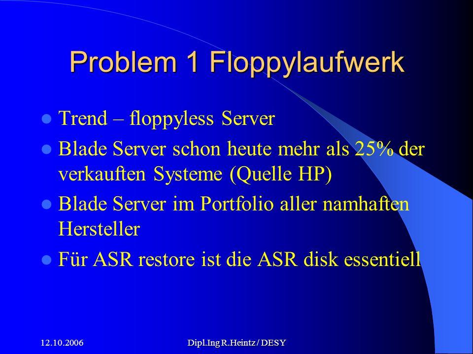 12.10.2006Dipl.Ing R.Heintz / DESY Problem 1 Floppylaufwerk Trend – floppyless Server Blade Server schon heute mehr als 25% der verkauften Systeme (Quelle HP) Blade Server im Portfolio aller namhaften Hersteller Für ASR restore ist die ASR disk essentiell