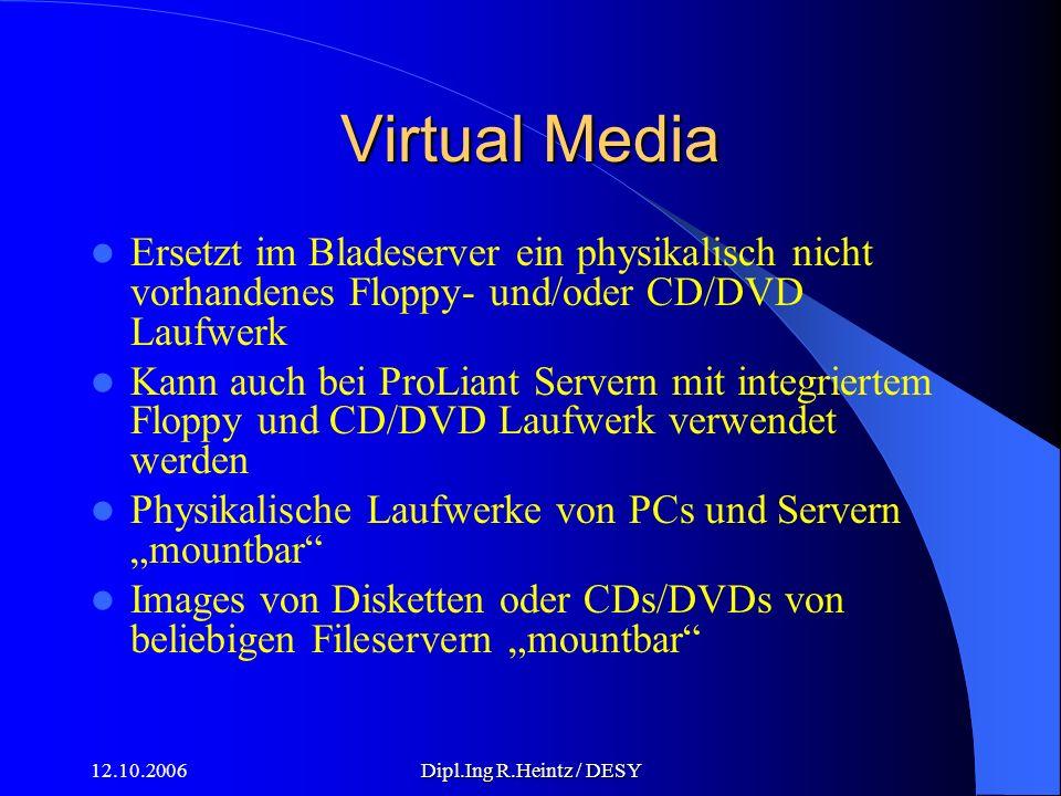 12.10.2006Dipl.Ing R.Heintz / DESY Virtual Media Ersetzt im Bladeserver ein physikalisch nicht vorhandenes Floppy- und/oder CD/DVD Laufwerk Kann auch bei ProLiant Servern mit integriertem Floppy und CD/DVD Laufwerk verwendet werden Physikalische Laufwerke von PCs und Servern mountbar Images von Disketten oder CDs/DVDs von beliebigen Fileservern mountbar