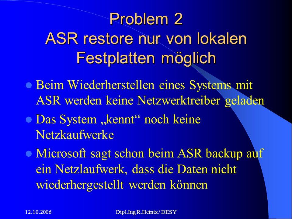 12.10.2006Dipl.Ing R.Heintz / DESY Problem 2 ASR restore nur von lokalen Festplatten möglich Beim Wiederherstellen eines Systems mit ASR werden keine Netzwerktreiber geladen Das System kennt noch keine Netzkaufwerke Microsoft sagt schon beim ASR backup auf ein Netzlaufwerk, dass die Daten nicht wiederhergestellt werden können