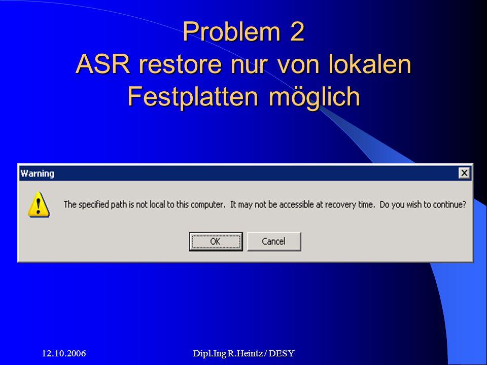 12.10.2006Dipl.Ing R.Heintz / DESY Problem 2 ASR restore nur von lokalen Festplatten möglich