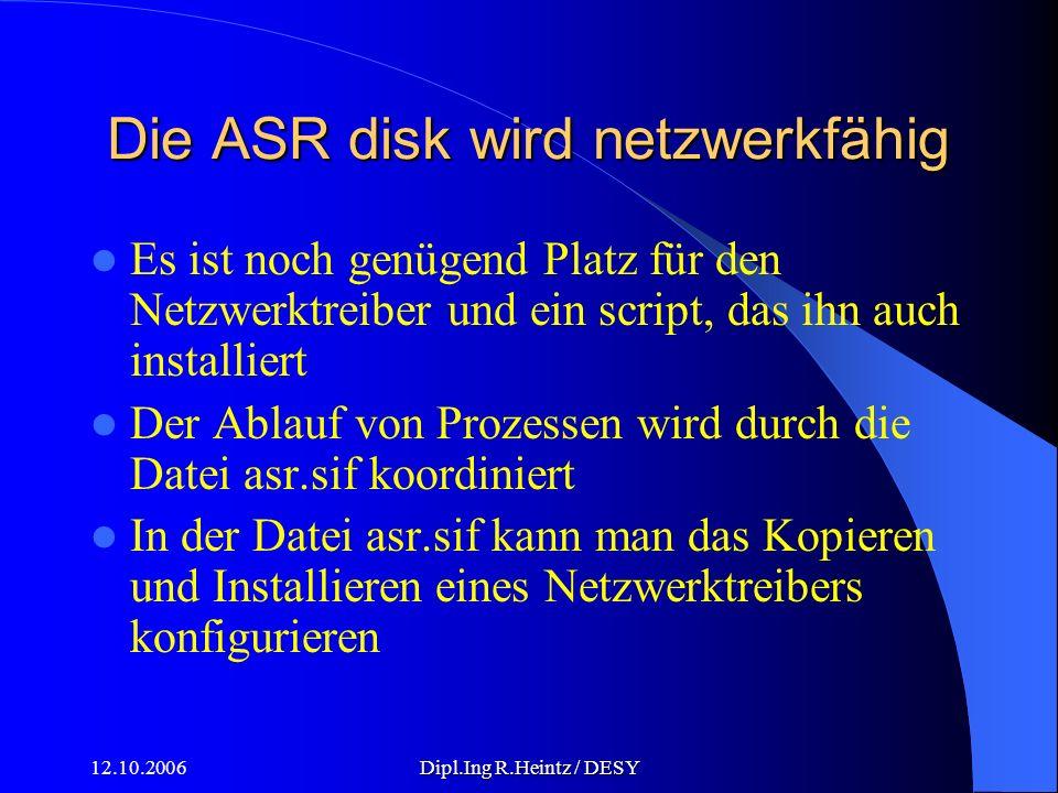 12.10.2006Dipl.Ing R.Heintz / DESY Die ASR disk wird netzwerkfähig Es ist noch genügend Platz für den Netzwerktreiber und ein script, das ihn auch installiert Der Ablauf von Prozessen wird durch die Datei asr.sif koordiniert In der Datei asr.sif kann man das Kopieren und Installieren eines Netzwerktreibers konfigurieren