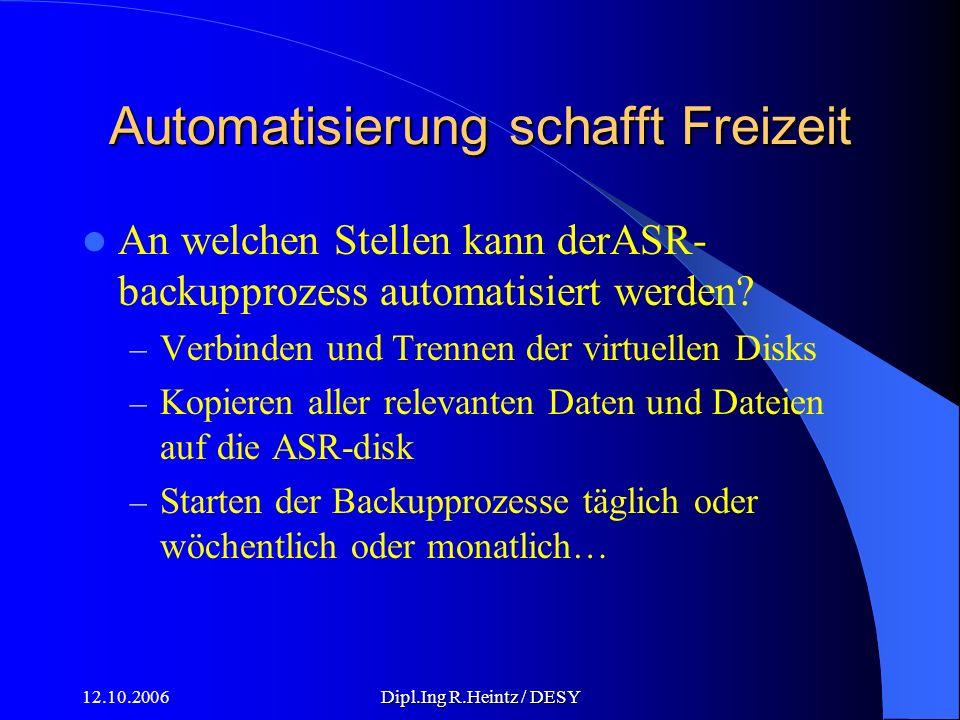 12.10.2006Dipl.Ing R.Heintz / DESY Automatisierung schafft Freizeit An welchen Stellen kann derASR- backupprozess automatisiert werden.