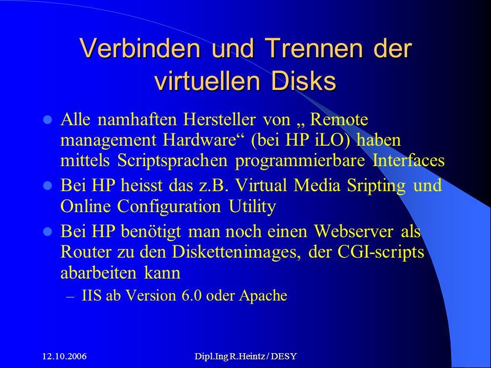 12.10.2006Dipl.Ing R.Heintz / DESY Verbinden und Trennen der virtuellen Disks Alle namhaften Hersteller von Remote management Hardware (bei HP iLO) haben mittels Scriptsprachen programmierbare Interfaces Bei HP heisst das z.B.