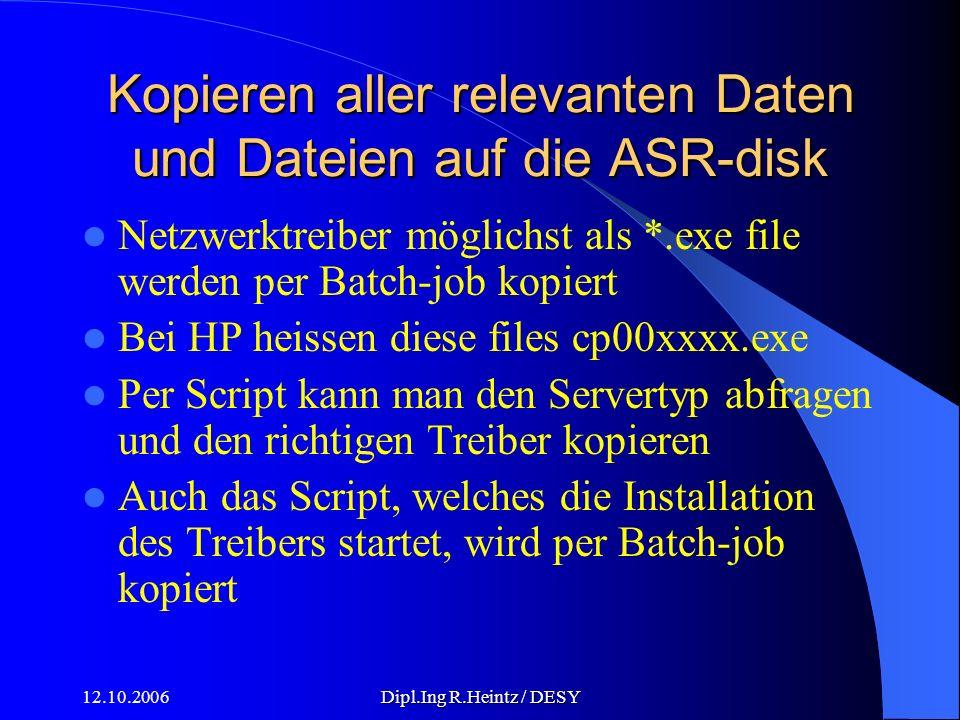 12.10.2006Dipl.Ing R.Heintz / DESY Kopieren aller relevanten Daten und Dateien auf die ASR-disk Netzwerktreiber möglichst als *.exe file werden per Batch-job kopiert Bei HP heissen diese files cp00xxxx.exe Per Script kann man den Servertyp abfragen und den richtigen Treiber kopieren Auch das Script, welches die Installation des Treibers startet, wird per Batch-job kopiert