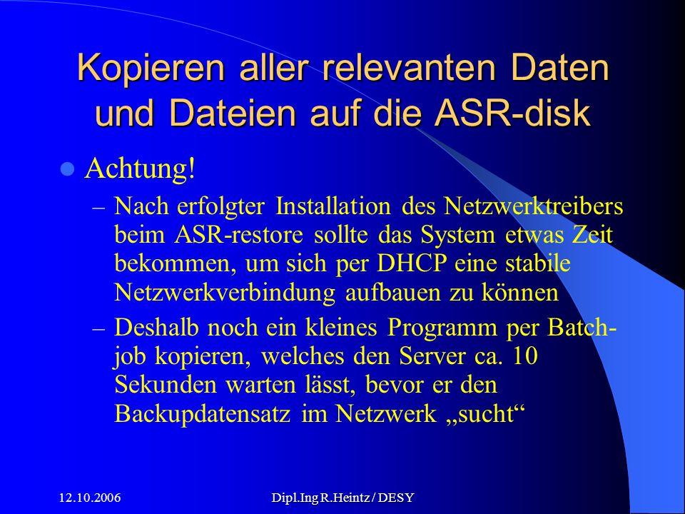 12.10.2006Dipl.Ing R.Heintz / DESY Kopieren aller relevanten Daten und Dateien auf die ASR-disk Achtung.