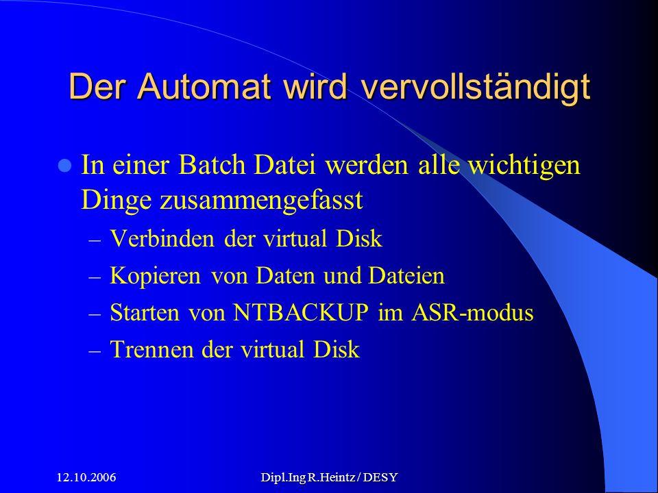 12.10.2006Dipl.Ing R.Heintz / DESY Der Automat wird vervollständigt In einer Batch Datei werden alle wichtigen Dinge zusammengefasst – Verbinden der virtual Disk – Kopieren von Daten und Dateien – Starten von NTBACKUP im ASR-modus – Trennen der virtual Disk