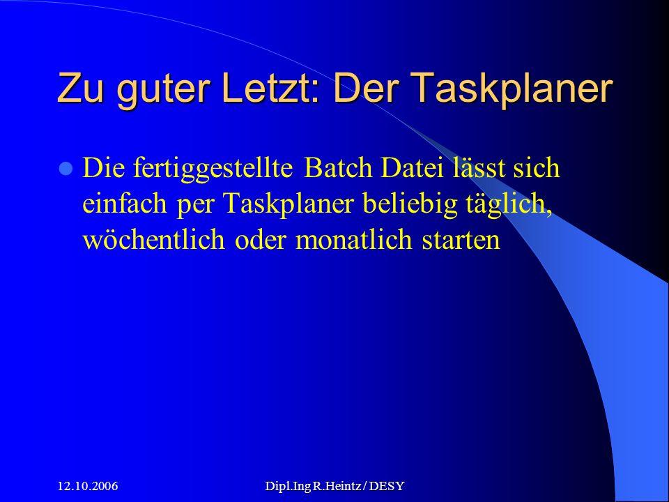 12.10.2006Dipl.Ing R.Heintz / DESY Zu guter Letzt: Der Taskplaner Die fertiggestellte Batch Datei lässt sich einfach per Taskplaner beliebig täglich, wöchentlich oder monatlich starten