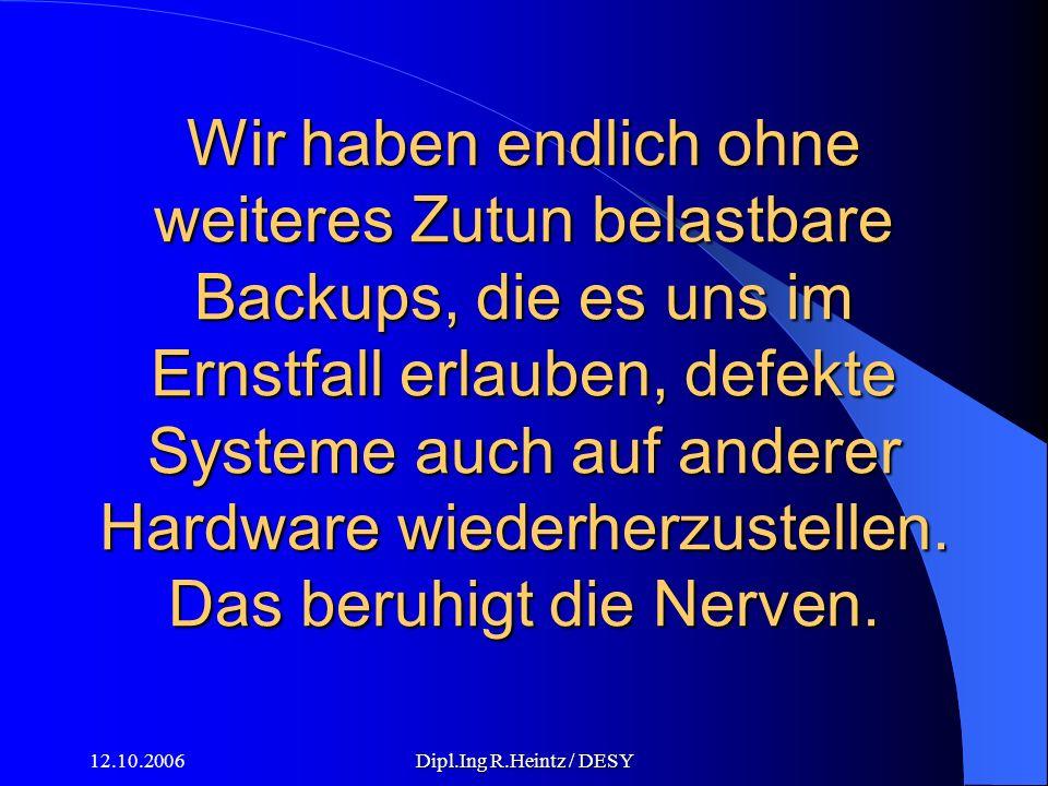 12.10.2006Dipl.Ing R.Heintz / DESY Wir haben endlich ohne weiteres Zutun belastbare Backups, die es uns im Ernstfall erlauben, defekte Systeme auch auf anderer Hardware wiederherzustellen.