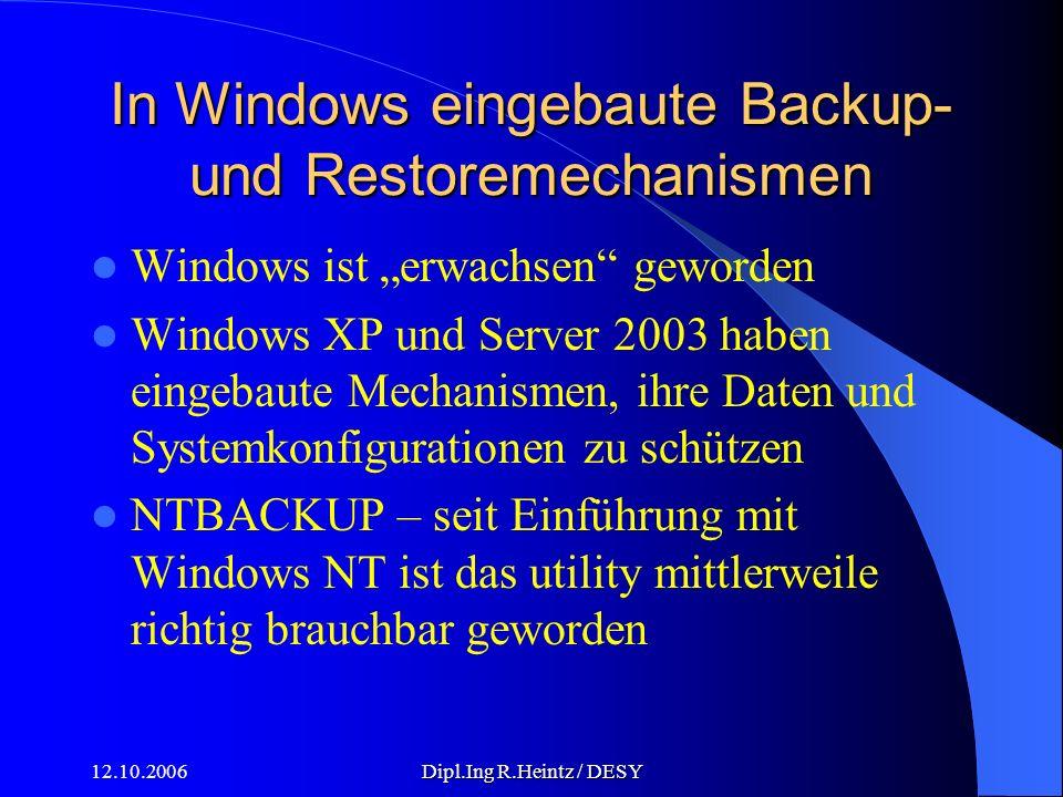 12.10.2006Dipl.Ing R.Heintz / DESY In Windows eingebaute Backup- und Restoremechanismen Windows ist erwachsen geworden Windows XP und Server 2003 haben eingebaute Mechanismen, ihre Daten und Systemkonfigurationen zu schützen NTBACKUP – seit Einführung mit Windows NT ist das utility mittlerweile richtig brauchbar geworden