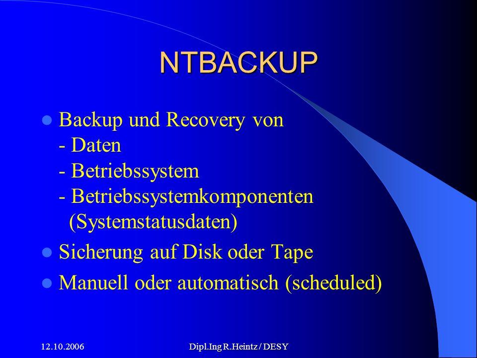12.10.2006Dipl.Ing R.Heintz / DESY NTBACKUP Backup und Recovery von - Daten - Betriebssystem - Betriebssystemkomponenten (Systemstatusdaten) Sicherung auf Disk oder Tape Manuell oder automatisch (scheduled)