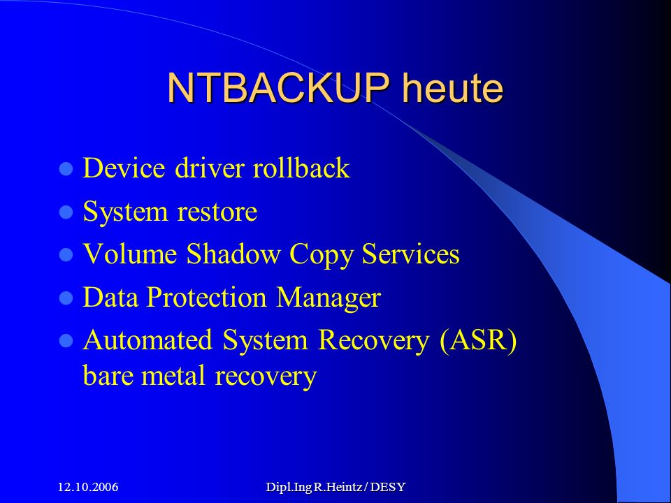 12.10.2006Dipl.Ing R.Heintz / DESY NTBACKUP heute Device driver rollback System restore Volume Shadow Copy Services Data Protection Manager Automated