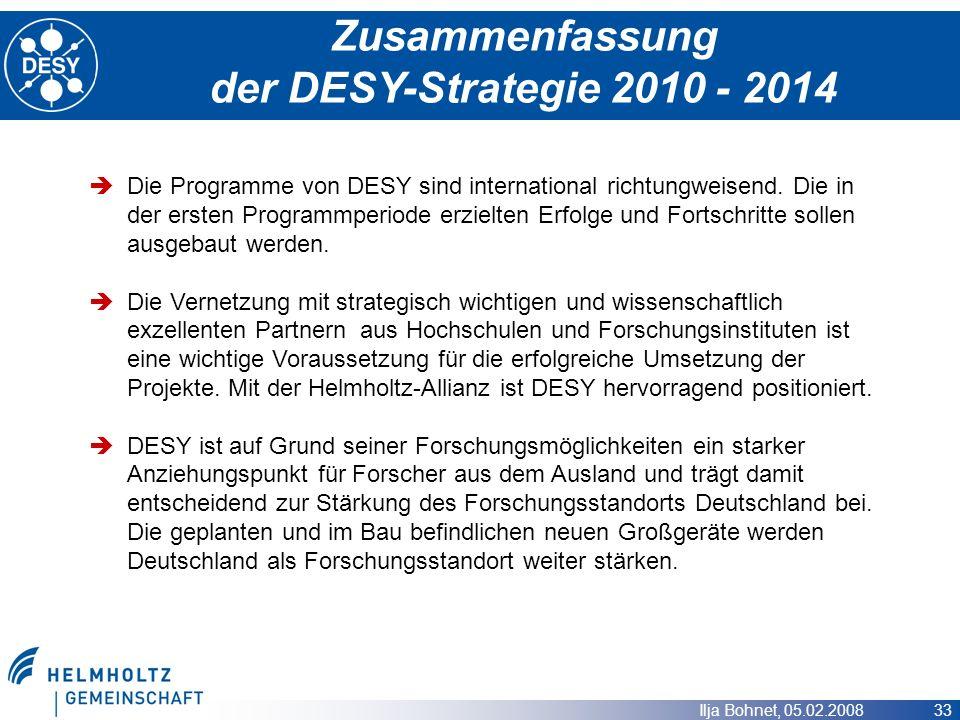 Ilja Bohnet, 05.02.2008 33 Zusammenfassung der DESY-Strategie 2010 - 2014 Die Programme von DESY sind international richtungweisend. Die in der ersten