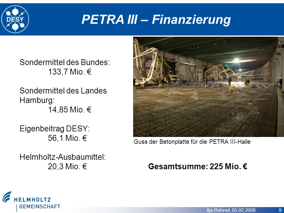 Ilja Bohnet, 05.02.2008 9 PETRA III – Finanzierung Guss der Betonplatte für die PETRA III-Halle Sondermittel des Bundes: 133,7 Mio. Sondermittel des L