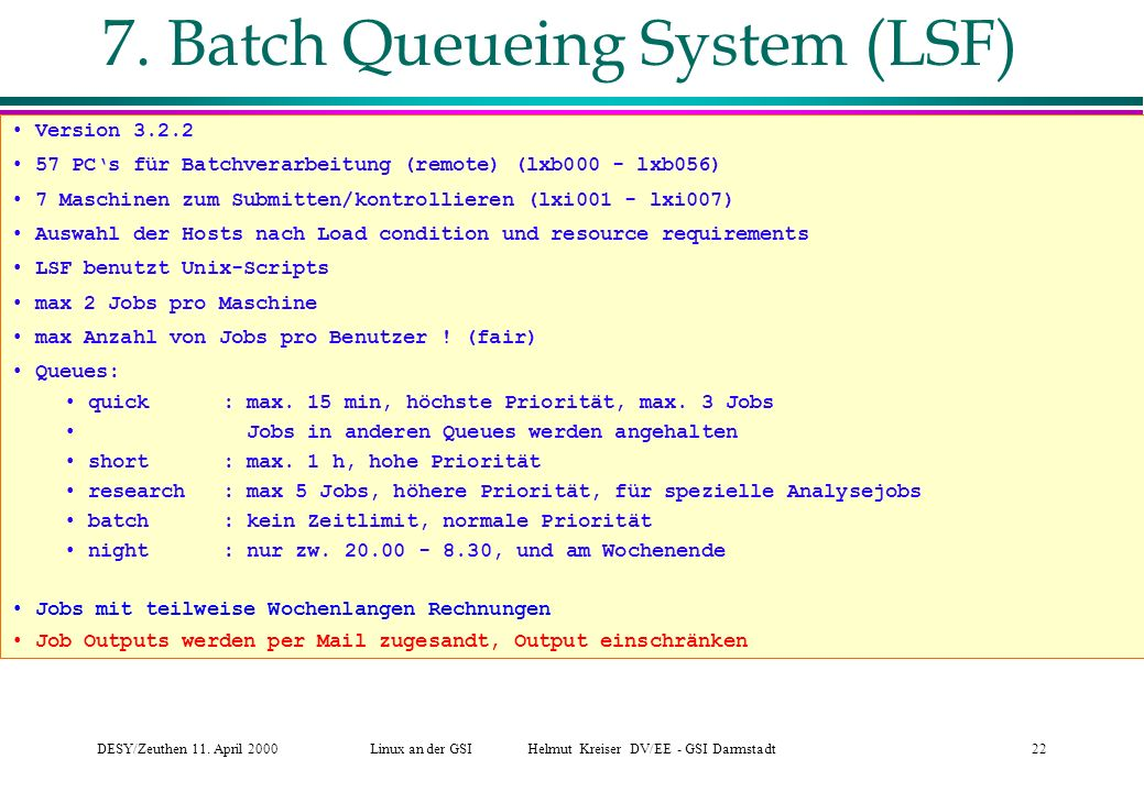 DESY/Zeuthen 11. April 2000Linux an der GSI Helmut Kreiser DV/EE - GSI Darmstadt22 7. Batch Queueing System (LSF) Version 3.2.2 57 PCs für Batchverarb