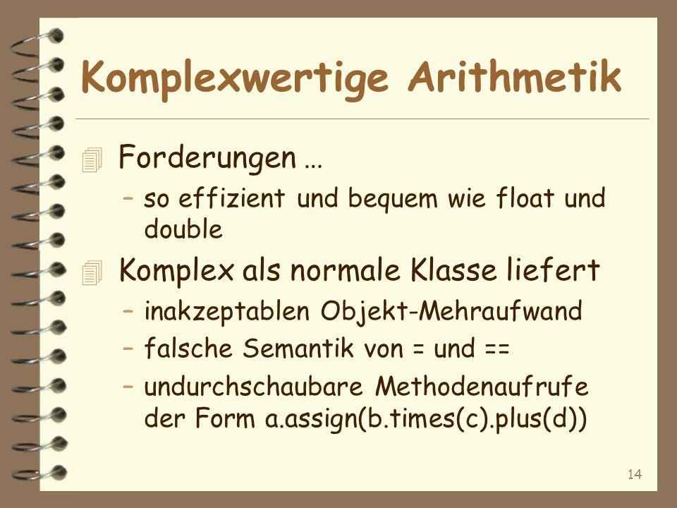 14 Komplexwertige Arithmetik 4 Forderungen … –so effizient und bequem wie float und double 4 Komplex als normale Klasse liefert –inakzeptablen Objekt-Mehraufwand –falsche Semantik von = und == –undurchschaubare Methodenaufrufe der Form a.assign(b.times(c).plus(d))