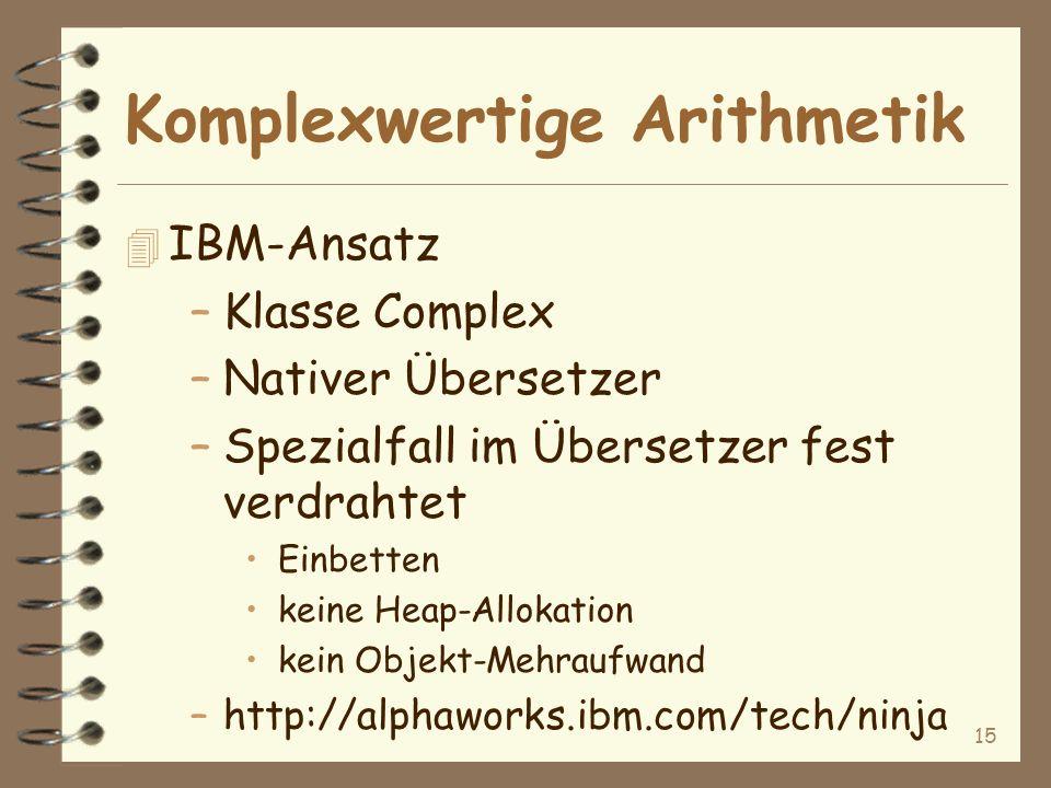 15 Komplexwertige Arithmetik 4 IBM-Ansatz –Klasse Complex –Nativer Übersetzer –Spezialfall im Übersetzer fest verdrahtet Einbetten keine Heap-Allokation kein Objekt-Mehraufwand –http://alphaworks.ibm.com/tech/ninja