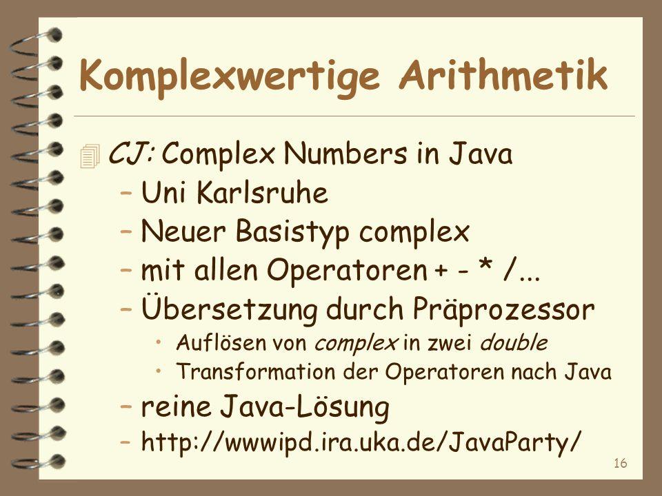 16 Komplexwertige Arithmetik 4 CJ: Complex Numbers in Java –Uni Karlsruhe –Neuer Basistyp complex –mit allen Operatoren + - * /...