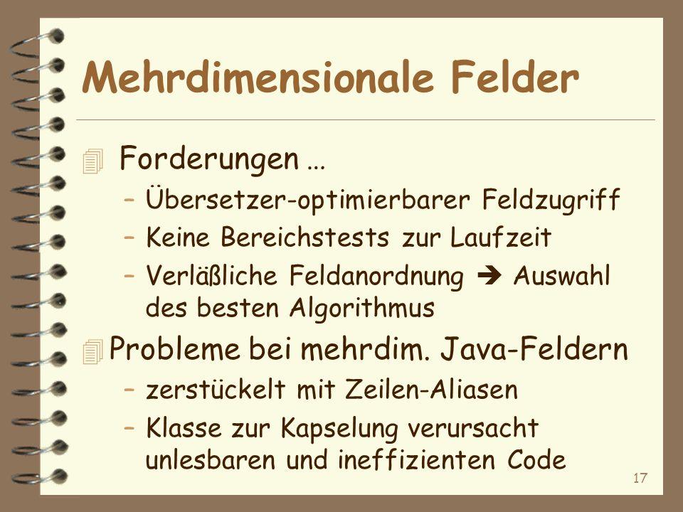 17 Mehrdimensionale Felder 4 Forderungen … –Übersetzer-optimierbarer Feldzugriff –Keine Bereichstests zur Laufzeit –Verläßliche Feldanordnung Auswahl des besten Algorithmus 4 Probleme bei mehrdim.