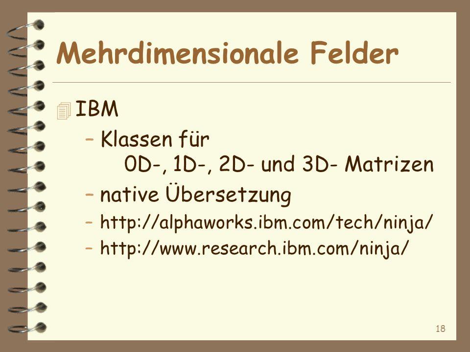 18 Mehrdimensionale Felder 4 IBM –Klassen für 0D-, 1D-, 2D- und 3D- Matrizen –native Übersetzung –http://alphaworks.ibm.com/tech/ninja/ –http://www.research.ibm.com/ninja/