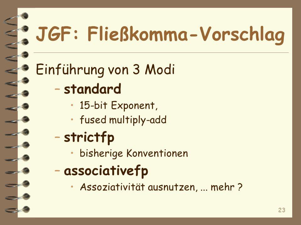 23 JGF: Fließkomma-Vorschlag Einführung von 3 Modi –standard 15-bit Exponent, fused multiply-add –strictfp bisherige Konventionen –associativefp Assoziativität ausnutzen,...