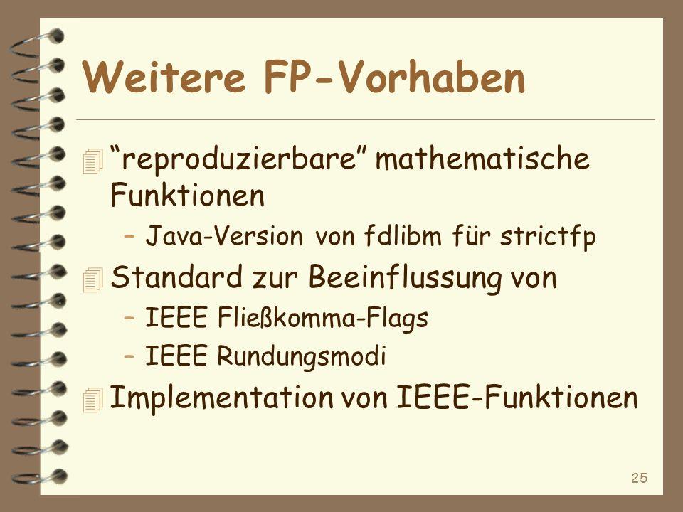 25 Weitere FP-Vorhaben 4 reproduzierbare mathematische Funktionen –Java-Version von fdlibm für strictfp 4 Standard zur Beeinflussung von –IEEE Fließkomma-Flags –IEEE Rundungsmodi 4 Implementation von IEEE-Funktionen