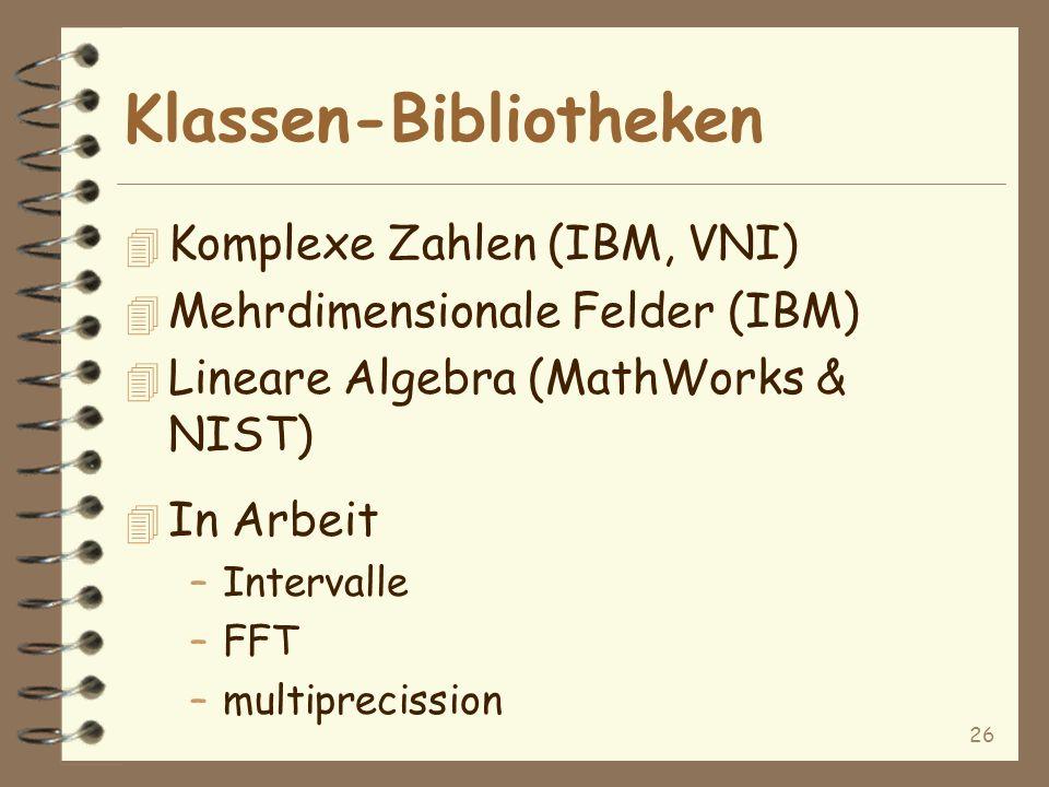 26 4 Komplexe Zahlen (IBM, VNI) 4 Mehrdimensionale Felder (IBM) 4 Lineare Algebra (MathWorks & NIST) 4 In Arbeit –Intervalle –FFT –multiprecission Klassen-Bibliotheken