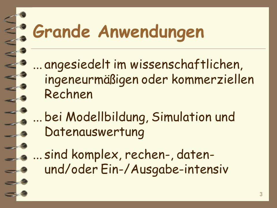3 Grande Anwendungen...angesiedelt im wissenschaftlichen, ingeneurmäßigen oder kommerziellen Rechnen...bei Modellbildung, Simulation und Datenauswertung...sind komplex, rechen-, daten- und/oder Ein-/Ausgabe-intensiv