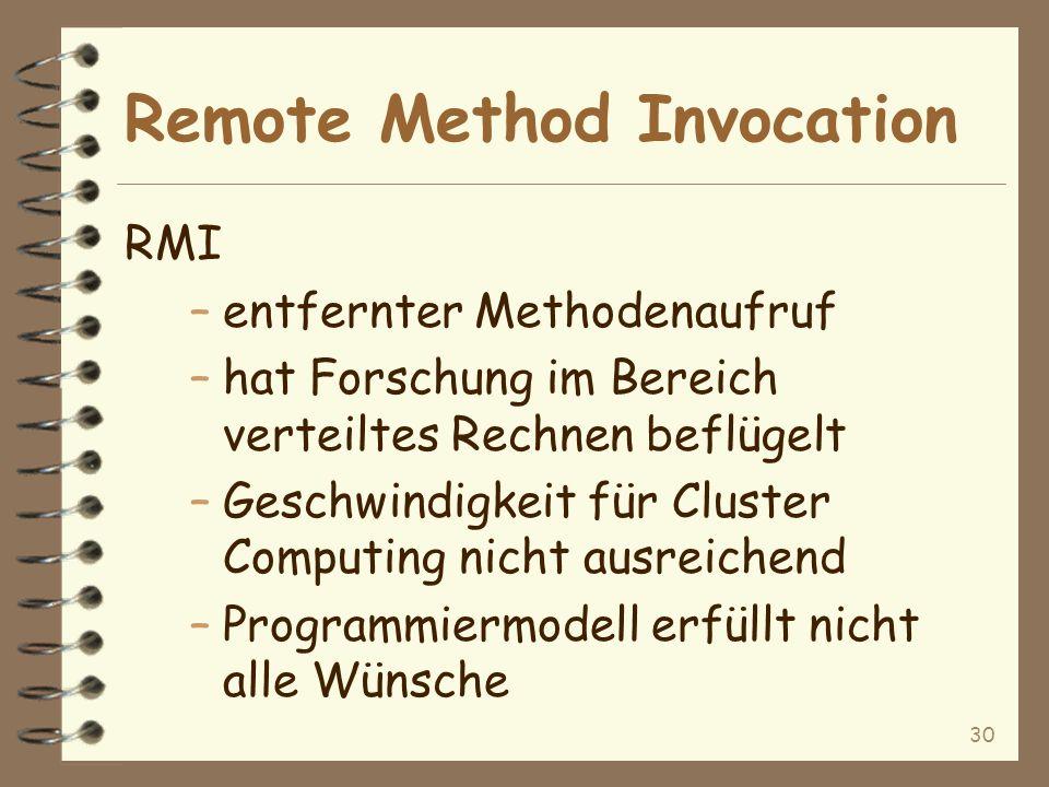 30 Remote Method Invocation RMI –entfernter Methodenaufruf –hat Forschung im Bereich verteiltes Rechnen beflügelt –Geschwindigkeit für Cluster Computing nicht ausreichend –Programmiermodell erfüllt nicht alle Wünsche