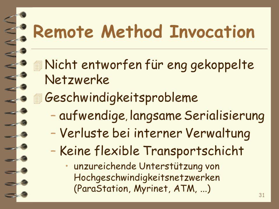 31 Remote Method Invocation 4 Nicht entworfen für eng gekoppelte Netzwerke 4 Geschwindigkeitsprobleme –aufwendige, langsame Serialisierung –Verluste bei interner Verwaltung –Keine flexible Transportschicht unzureichende Unterstützung von Hochgeschwindigkeitsnetzwerken (ParaStation, Myrinet, ATM,...)