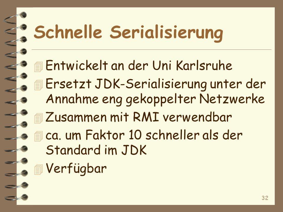 32 Schnelle Serialisierung 4 Entwickelt an der Uni Karlsruhe 4 Ersetzt JDK-Serialisierung unter der Annahme eng gekoppelter Netzwerke 4 Zusammen mit RMI verwendbar 4 ca.