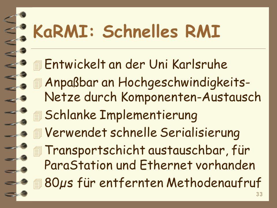 33 KaRMI: Schnelles RMI 4 Entwickelt an der Uni Karlsruhe 4 Anpaßbar an Hochgeschwindigkeits- Netze durch Komponenten-Austausch 4 Schlanke Implementierung 4 Verwendet schnelle Serialisierung 4 Transportschicht austauschbar, für ParaStation und Ethernet vorhanden 4 80µ s für entfernten Methodenaufruf