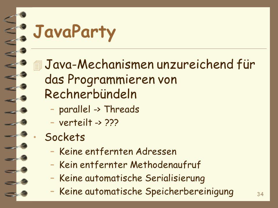 34 JavaParty 4 Java-Mechanismen unzureichend für das Programmieren von Rechnerbündeln –parallel -> Threads –verteilt -> ??.