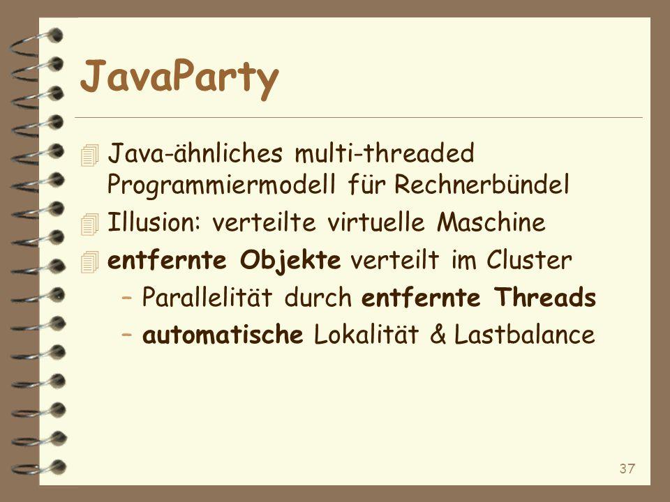 37 JavaParty 4 Java-ähnliches multi-threaded Programmiermodell für Rechnerbündel 4 Illusion: verteilte virtuelle Maschine 4 entfernte Objekte verteilt im Cluster –Parallelität durch entfernte Threads –automatische Lokalität & Lastbalance