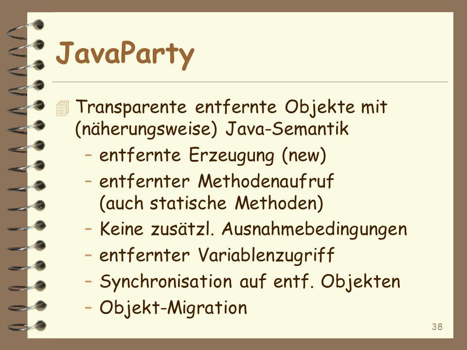 38 JavaParty 4 Transparente entfernte Objekte mit (näherungsweise) Java-Semantik –entfernte Erzeugung (new) –entfernter Methodenaufruf (auch statische Methoden) –Keine zusätzl.