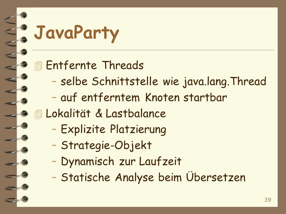 39 JavaParty 4 Entfernte Threads –selbe Schnittstelle wie java.lang.Thread –auf entferntem Knoten startbar 4 Lokalität & Lastbalance –Explizite Platzierung –Strategie-Objekt –Dynamisch zur Laufzeit –Statische Analyse beim Übersetzen