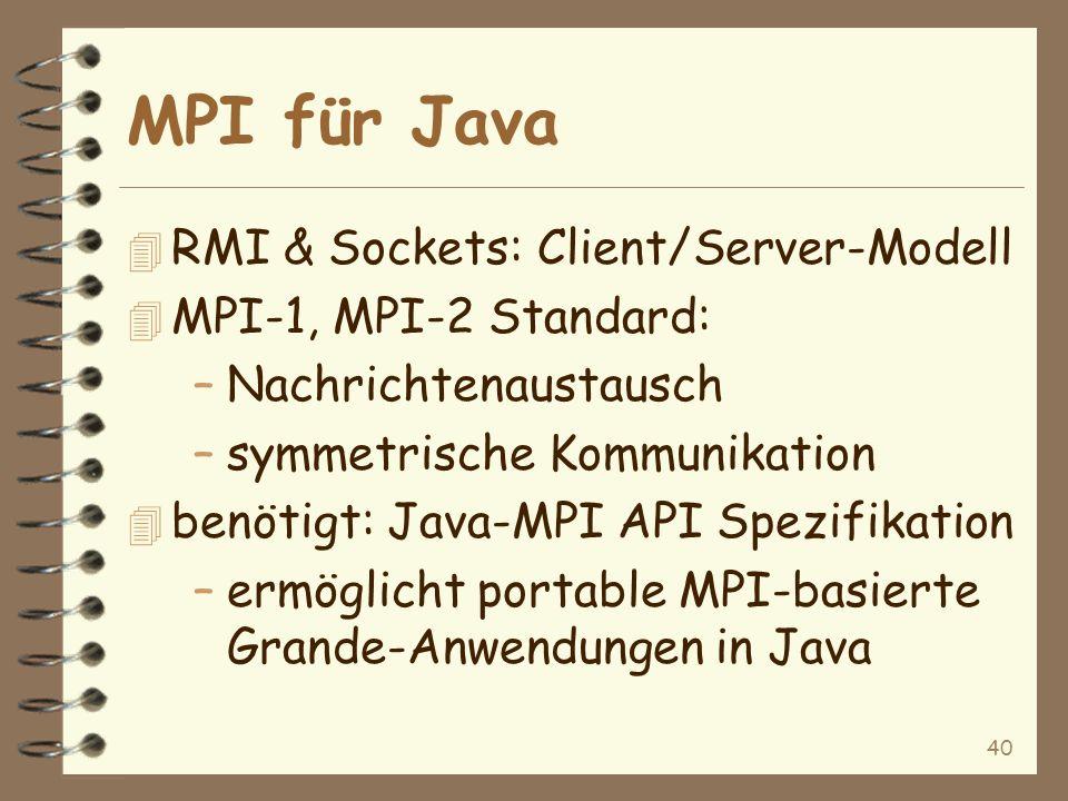40 MPI für Java 4 RMI & Sockets: Client/Server-Modell 4 MPI-1, MPI-2 Standard: –Nachrichtenaustausch –symmetrische Kommunikation 4 benötigt: Java-MPI API Spezifikation –ermöglicht portable MPI-basierte Grande-Anwendungen in Java
