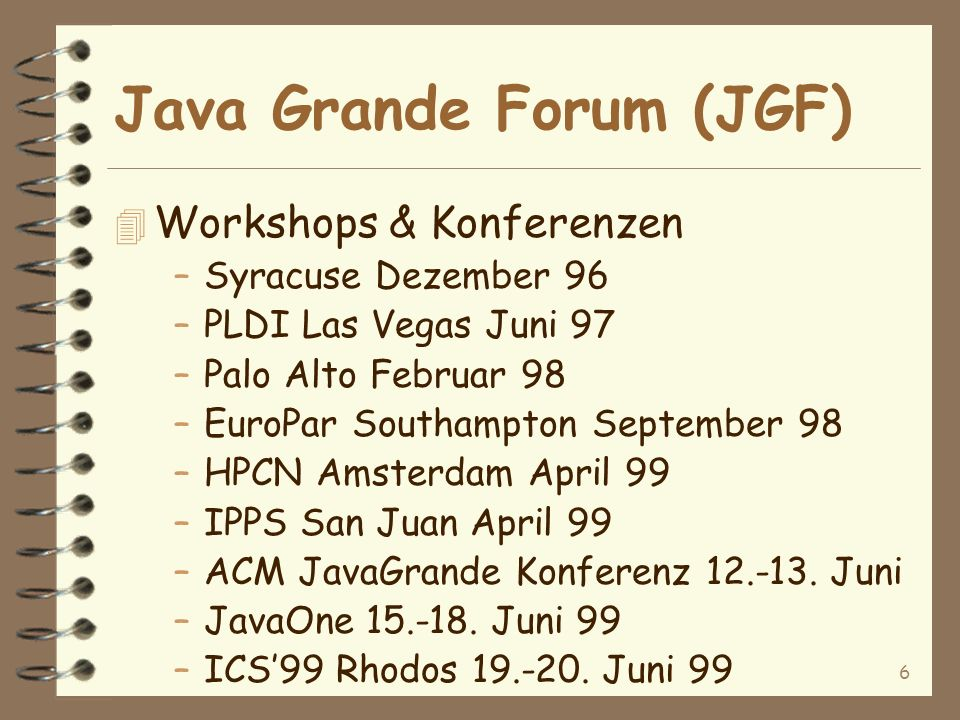 6 Java Grande Forum (JGF) 4 Workshops & Konferenzen –Syracuse Dezember 96 –PLDI Las Vegas Juni 97 –Palo Alto Februar 98 –EuroPar Southampton September 98 –HPCN Amsterdam April 99 –IPPS San Juan April 99 –ACM JavaGrande Konferenz 12.-13.