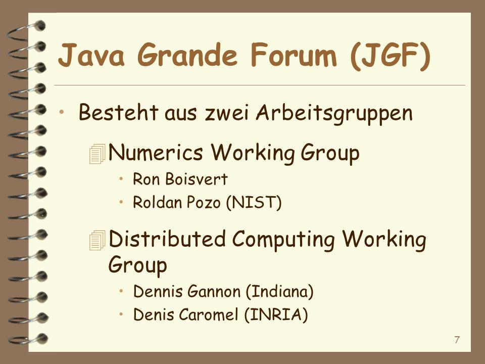 7 Java Grande Forum (JGF) Besteht aus zwei Arbeitsgruppen 4Numerics Working Group Ron Boisvert Roldan Pozo (NIST) 4Distributed Computing Working Group Dennis Gannon (Indiana) Denis Caromel (INRIA)