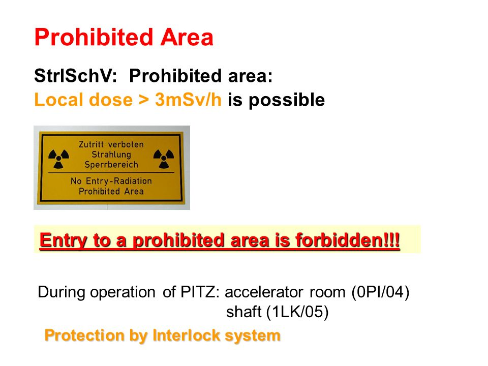 Prohibited Area During operation of PITZ: accelerator room (0PI/04) shaft (1LK/05) StrlSchV: Prohibited area: Local dose > 3mSv/h is possible : Entry