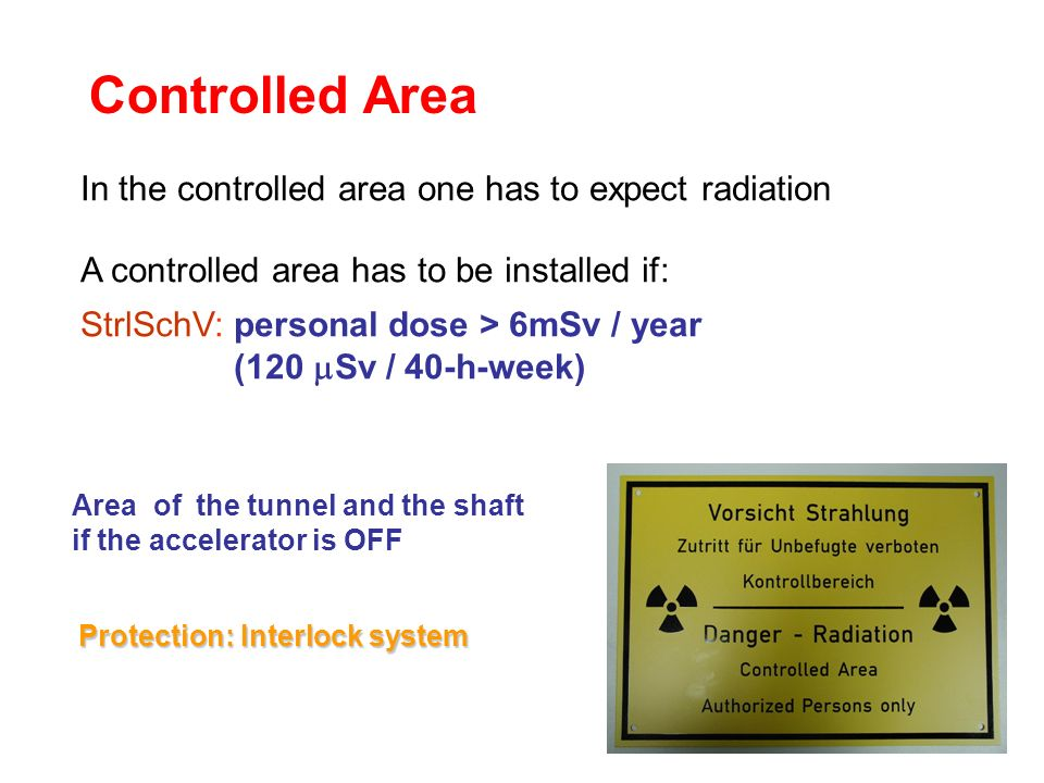 Controlled Area In the controlled area one has to expect radiation A controlled area has to be installed if: StrlSchV: personal dose > 6mSv / year (12