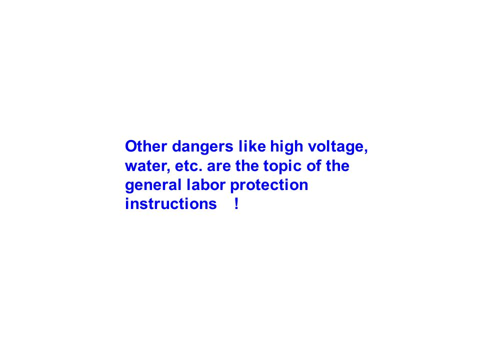 Other dangers like high voltage, water, etc. are the topic of the general labor protection instructions !