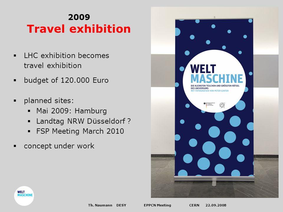 Th. Naumann DESYEPPCN Meeting CERN 22.09.2008 2009 Travel exhibition LHC exhibition becomes travel exhibition budget of 120.000 Euro planned sites: Ma
