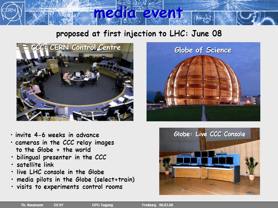 40 Th. Naumann DESY DPG Tagung Freiburg 06.03.08 proposed at first injection to LHC: June 08 CCC: CERN Control Centre Globe of Science invite 4-6 week