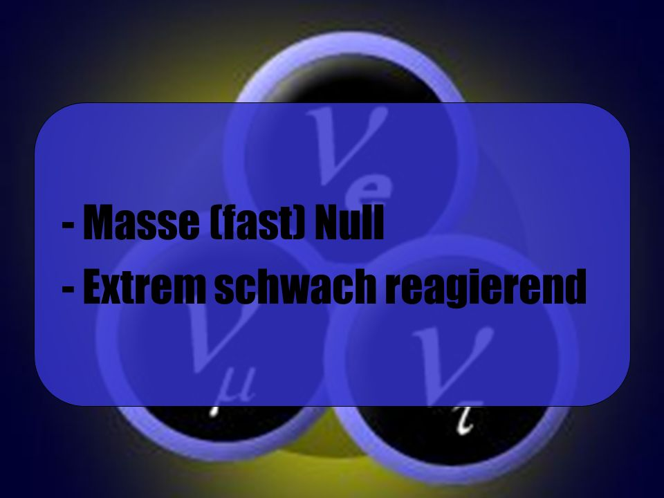 - Masse (fast) Null - Extrem schwach reagierend