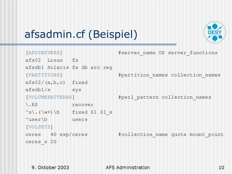 9. Oktober 2003AFS Administration10 afsadmin.cf (Beispiel) [AFSSERVERS]#server_name OS server_functions afs02 Linux fs afsdb1 Solaris fs db arc reg [P
