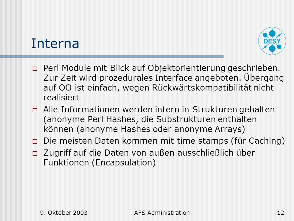 9. Oktober 2003AFS Administration12 Interna Perl Module mit Blick auf Objektorientierung geschrieben. Zur Zeit wird prozedurales Interface angeboten.